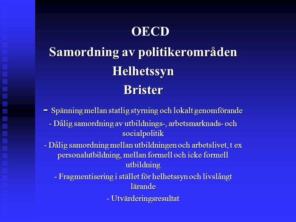 OECD Samordning av politikerområden HelhetssynBrister - Spänning mellan statlig styrning och lokalt genomförande - Dålig samordning av utbildnings-, arbetsmarknads- och socialpolitik - Dålig samordning mellan utbildningen och arbetslivet, t ex personalutbildning, mellan formell och icke formell utbildning - Fragmentisering i stället för helhetssyn och livslångt lärande - Utvärderingsresultat