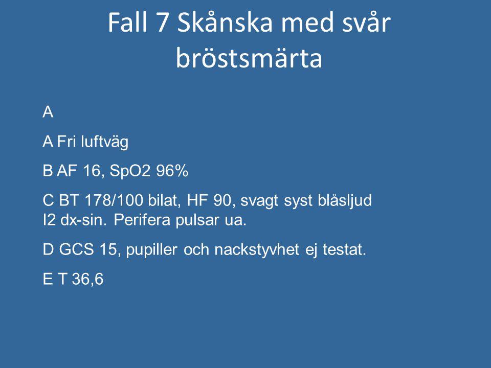 Fall 7 Skånska med svår bröstsmärta A A Fri luftväg B AF 16, SpO2 96% C BT 178/100 bilat, HF 90, svagt syst blåsljud I2 dx-sin. Perifera pulsar ua. D
