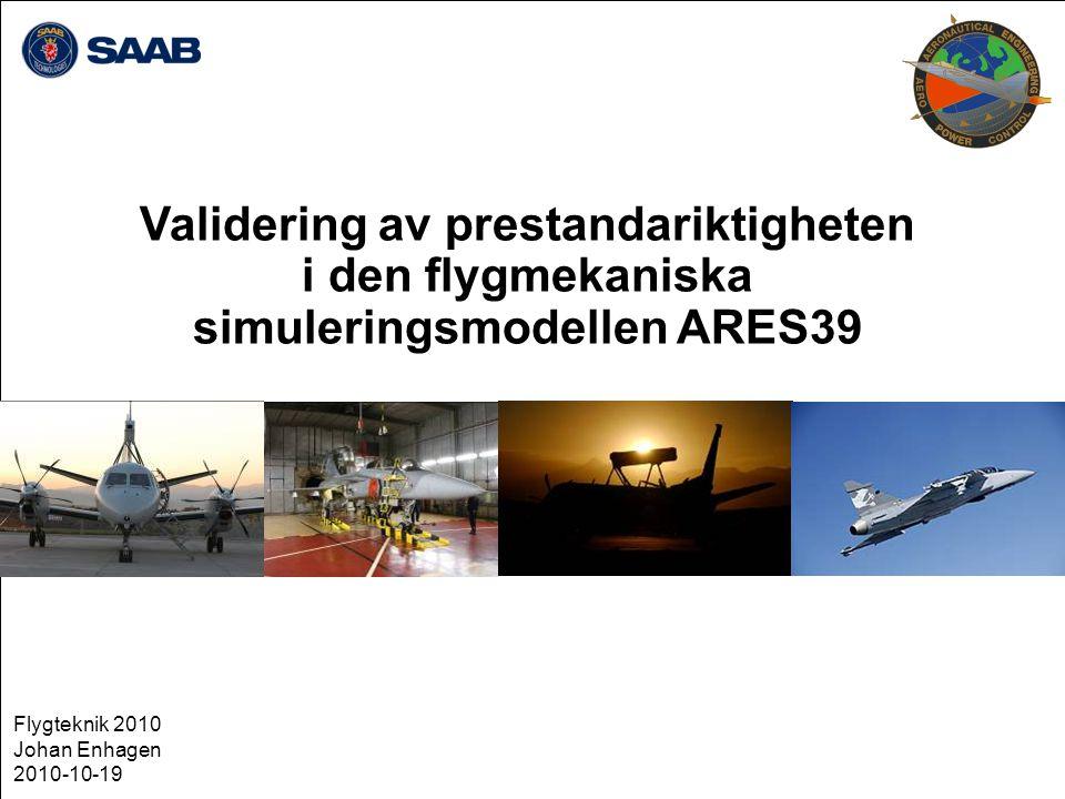 Validering av prestandariktigheten i den flygmekaniska simuleringsmodellen ARES39 Flygteknik 2010 Johan Enhagen 2010-10-19