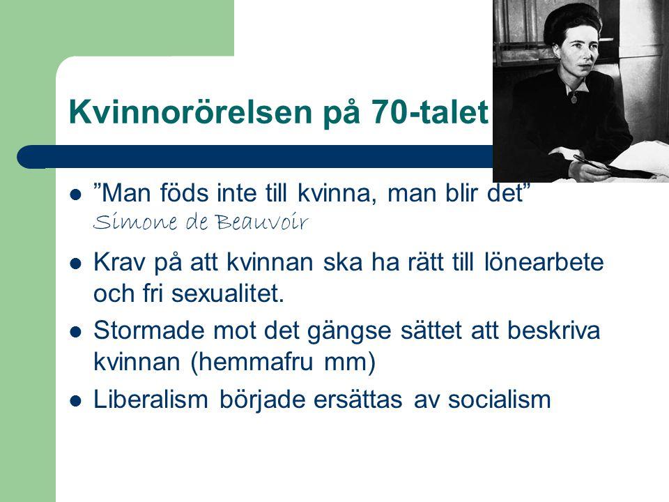 Kvinnorörelsen på 70-talet Man föds inte till kvinna, man blir det Simone de Beauvoir Krav på att kvinnan ska ha rätt till lönearbete och fri sexualitet.