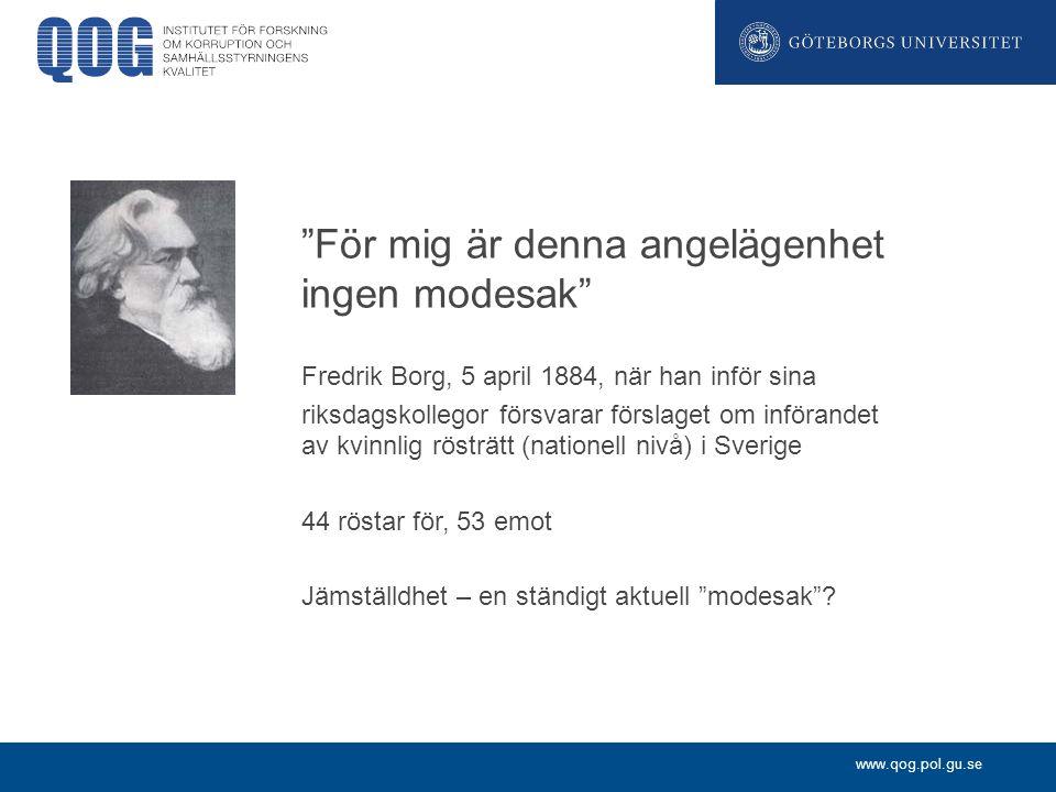 www.qog.pol.gu.se För mig är denna angelägenhet ingen modesak Fredrik Borg, 5 april 1884, när han inför sina riksdagskollegor försvarar förslaget om införandet av kvinnlig rösträtt (nationell nivå) i Sverige 44 röstar för, 53 emot Jämställdhet – en ständigt aktuell modesak