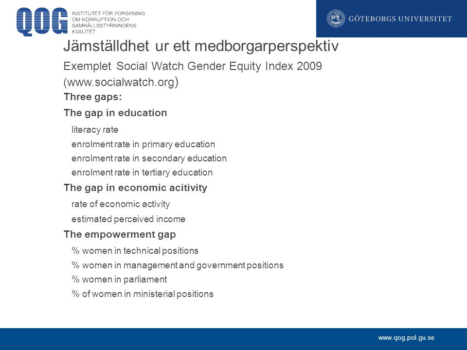 www.qog.pol.gu.se Jämställdhet ur ett medborgarperspektiv Exemplet Social Watch Gender Equity Index 2009 (www.socialwatch.org ) Three gaps: The gap in