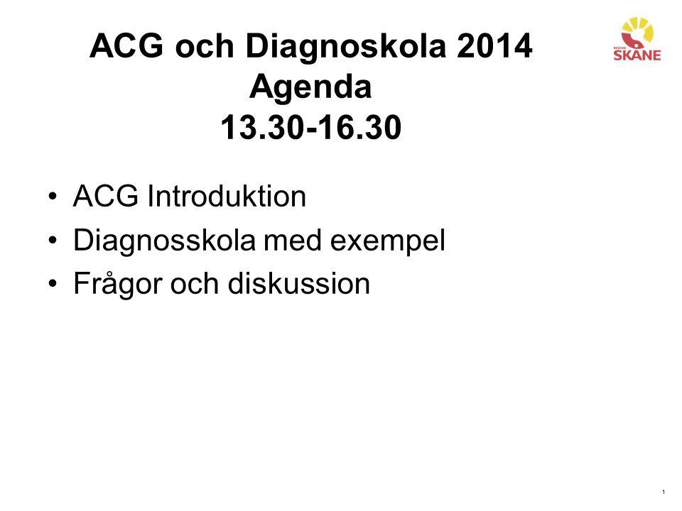 1 ACG och Diagnoskola 2014 Agenda 13.30-16.30 ACG Introduktion Diagnosskola med exempel Frågor och diskussion
