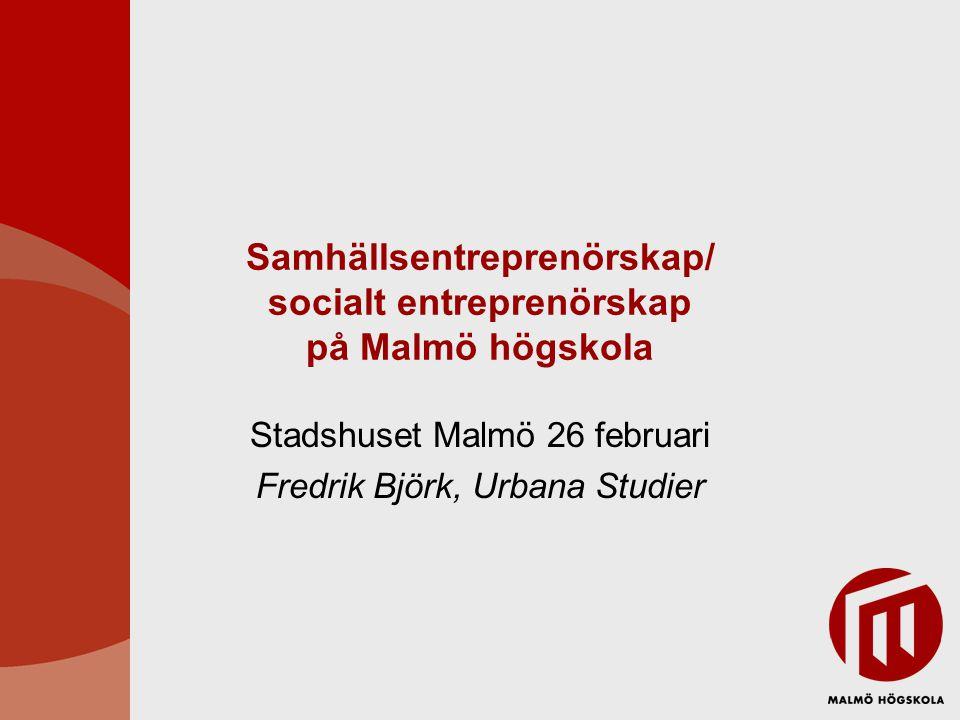 Samhällsentreprenörskap/ socialt entreprenörskap på Malmö högskola Stadshuset Malmö 26 februari Fredrik Björk, Urbana Studier