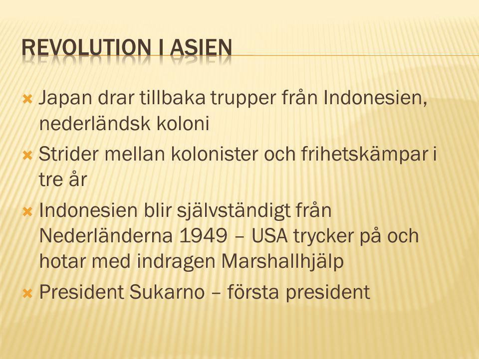  Japan drar tillbaka trupper från Indonesien, nederländsk koloni  Strider mellan kolonister och frihetskämpar i tre år  Indonesien blir självständigt från Nederländerna 1949 – USA trycker på och hotar med indragen Marshallhjälp  President Sukarno – första president