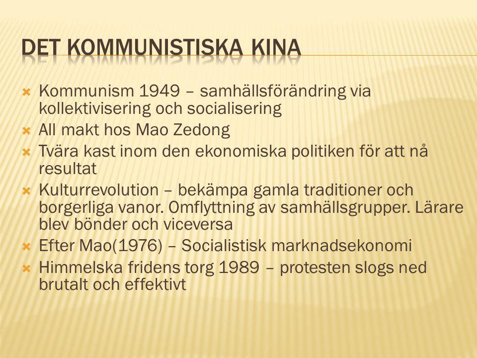  Kommunism 1949 – samhällsförändring via kollektivisering och socialisering  All makt hos Mao Zedong  Tvära kast inom den ekonomiska politiken för att nå resultat  Kulturrevolution – bekämpa gamla traditioner och borgerliga vanor.