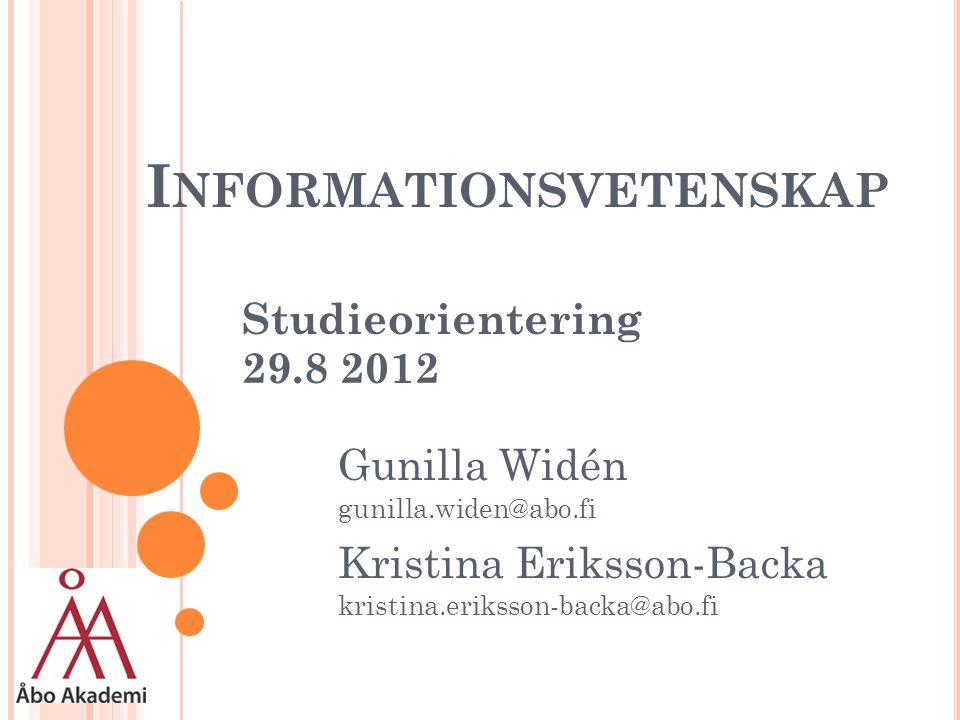 I NFORMATIONSVETENSKAP Studieorientering 29.8 2012 Gunilla Widén gunilla.widen@abo.fi Kristina Eriksson-Backa kristina.eriksson-backa@abo.fi