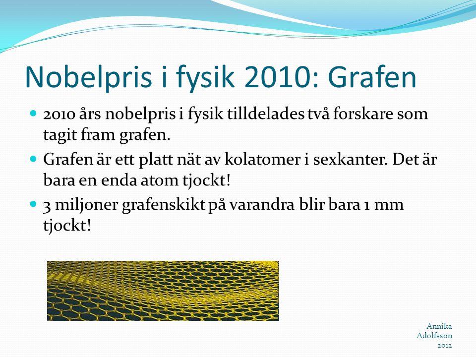 Nobelpris i fysik 2010: Grafen 2010 års nobelpris i fysik tilldelades två forskare som tagit fram grafen. Grafen är ett platt nät av kolatomer i sexka