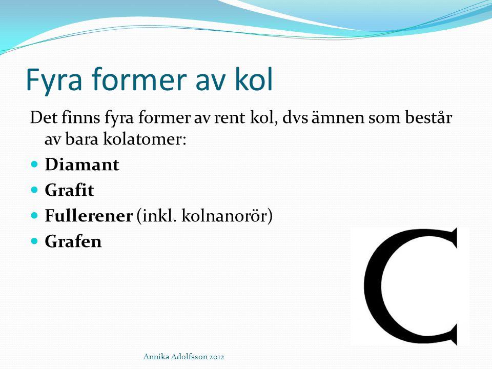 Fyra former av kol Det finns fyra former av rent kol, dvs ämnen som består av bara kolatomer: Diamant Grafit Fullerener (inkl. kolnanorör) Grafen Anni