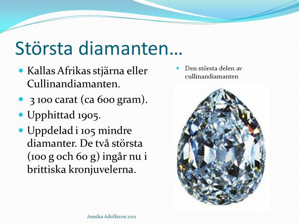 Största diamanten… Kallas Afrikas stjärna eller Cullinandiamanten. 3 100 carat (ca 600 gram). Upphittad 1905. Uppdelad i 105 mindre diamanter. De två