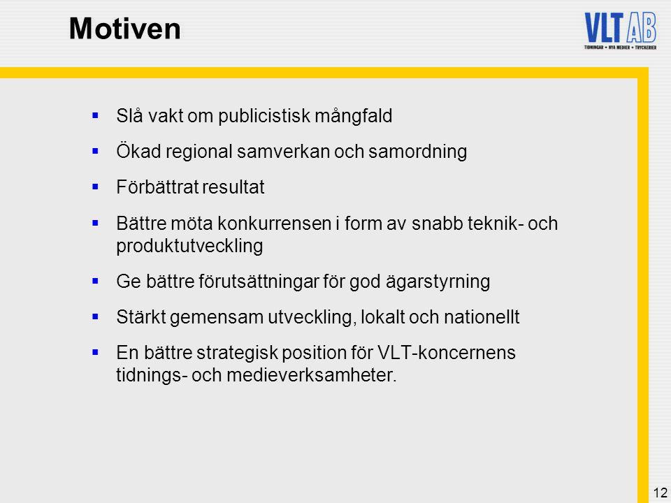 12 Motiven  Slå vakt om publicistisk mångfald  Ökad regional samverkan och samordning  Förbättrat resultat  Bättre möta konkurrensen i form av snabb teknik- och produktutveckling  Ge bättre förutsättningar för god ägarstyrning  Stärkt gemensam utveckling, lokalt och nationellt  En bättre strategisk position för VLT-koncernens tidnings- och medieverksamheter.