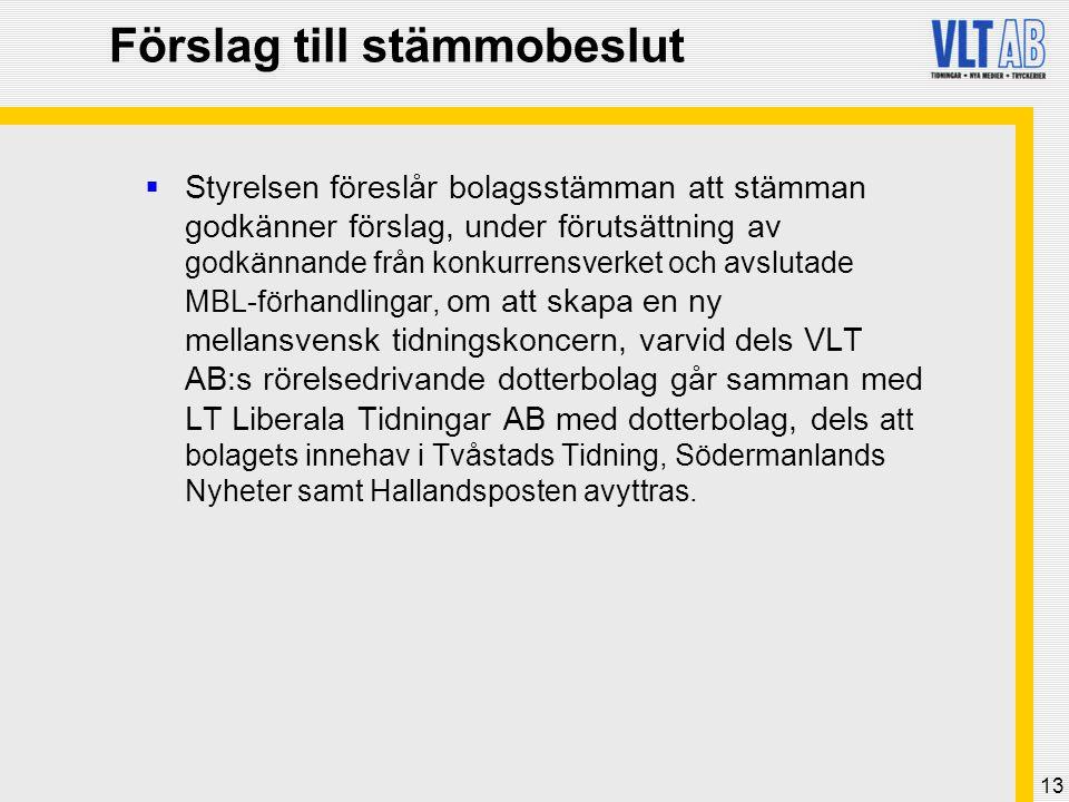 13 Förslag till stämmobeslut  Styrelsen föreslår bolagsstämman att stämman godkänner förslag, under förutsättning av godkännande från konkurrensverket och avslutade MBL-förhandlingar, om att skapa en ny mellansvensk tidningskoncern, varvid dels VLT AB:s rörelsedrivande dotterbolag går samman med LT Liberala Tidningar AB med dotterbolag, dels att bolagets innehav i Tvåstads Tidning, Södermanlands Nyheter samt Hallandsposten avyttras.