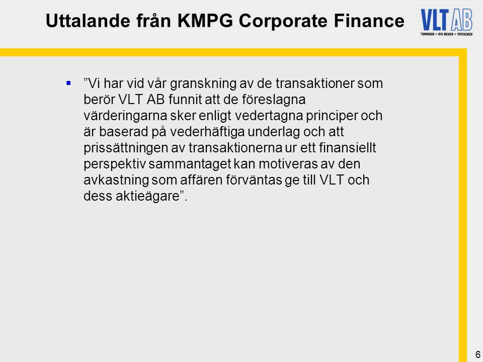 6 Uttalande från KMPG Corporate Finance  Vi har vid vår granskning av de transaktioner som berör VLT AB funnit att de föreslagna värderingarna sker enligt vedertagna principer och är baserad på vederhäftiga underlag och att prissättningen av transaktionerna ur ett finansiellt perspektiv sammantaget kan motiveras av den avkastning som affären förväntas ge till VLT och dess aktieägare .