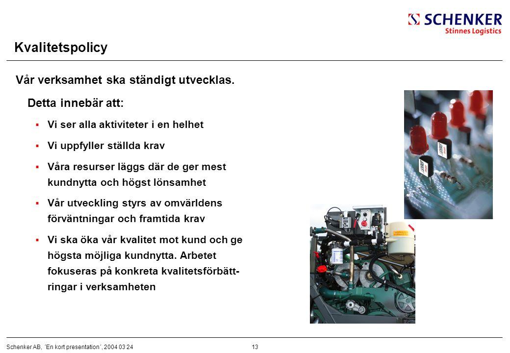 13Schenker AB, ´En kort presentation´, 2004 03 24 Kvalitetspolicy Vår verksamhet ska ständigt utvecklas. Detta innebär att:  Vi ser alla aktiviteter