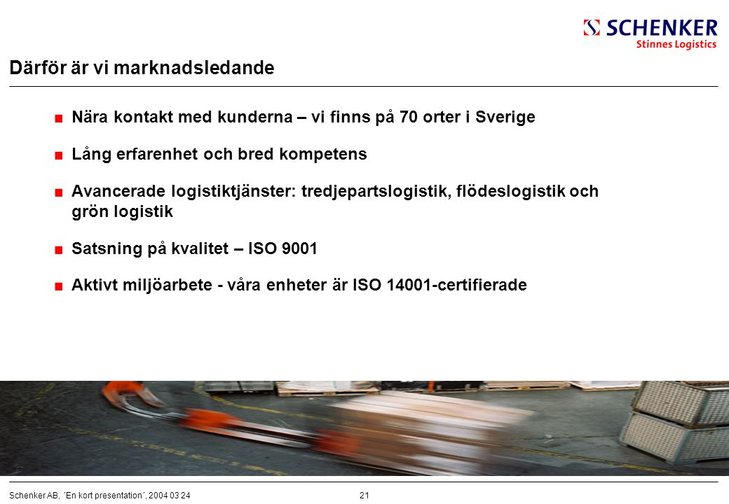 21Schenker AB, ´En kort presentation´, 2004 03 24 Därför är vi marknadsledande Nära kontakt med kunderna – vi finns på 70 orter i Sverige Lång erfaren
