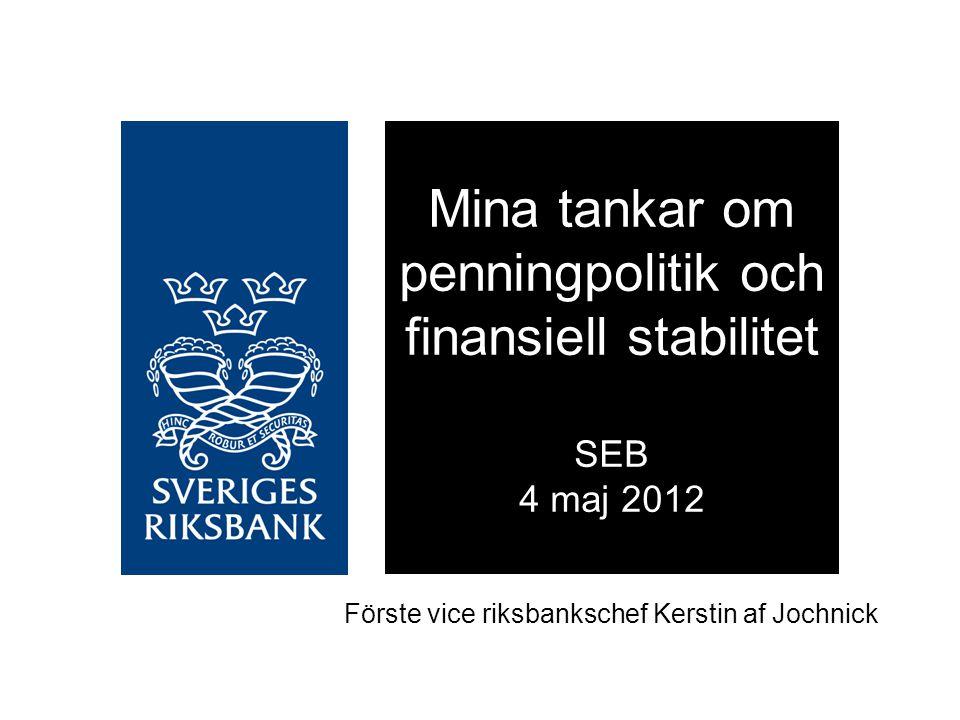 Förste vice riksbankschef Kerstin af Jochnick Mina tankar om penningpolitik och finansiell stabilitet SEB 4 maj 2012
