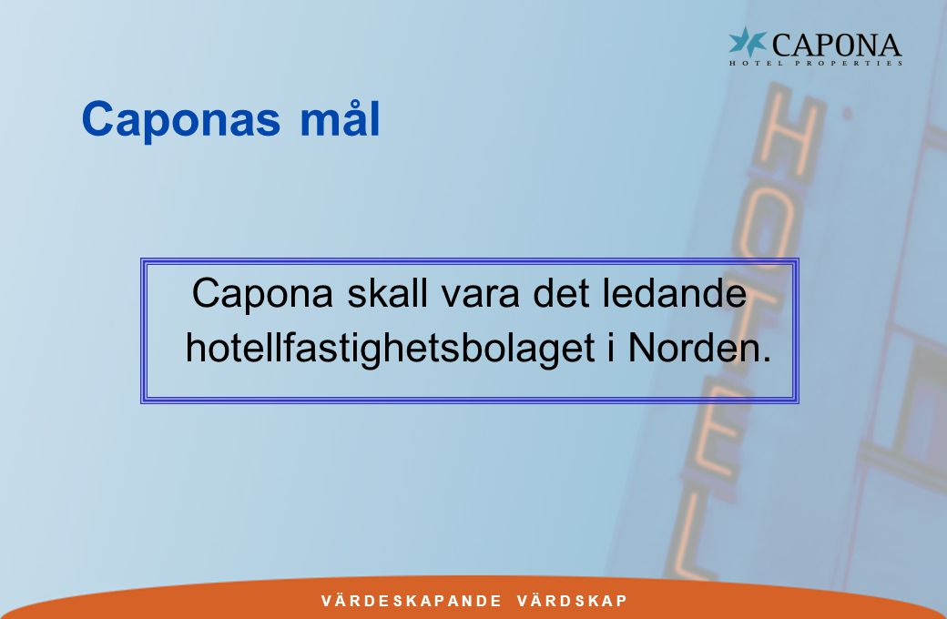 V Ä R D E S K A P A N D E V Ä R D S K A P Caponas mål Capona skall vara det ledande hotellfastighetsbolaget i Norden.