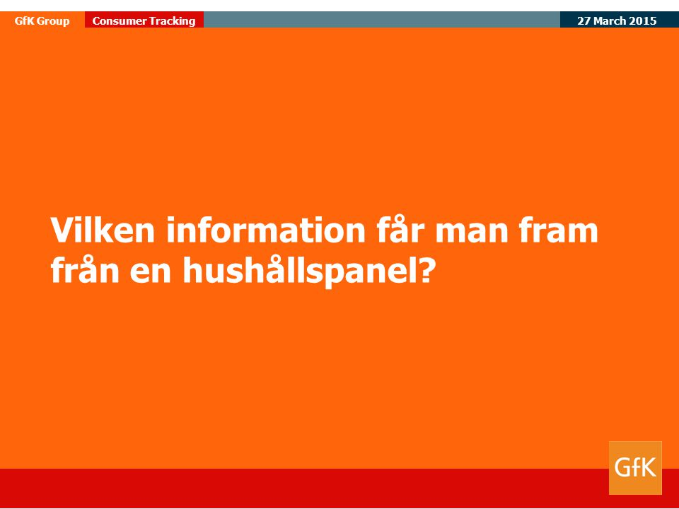 27 March 2015 GfK GroupConsumer Tracking Vilken information får man fram från en hushållspanel?