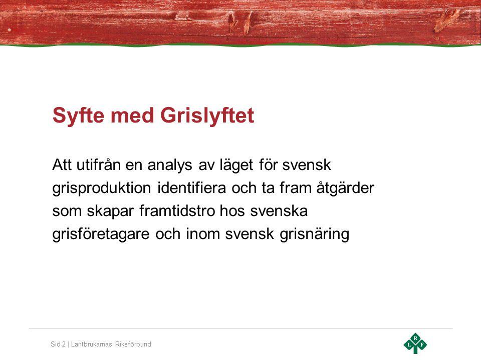 Sid 2 | Lantbrukarnas Riksförbund Syfte med Grislyftet Att utifrån en analys av läget för svensk grisproduktion identifiera och ta fram åtgärder som skapar framtidstro hos svenska grisföretagare och inom svensk grisnäring