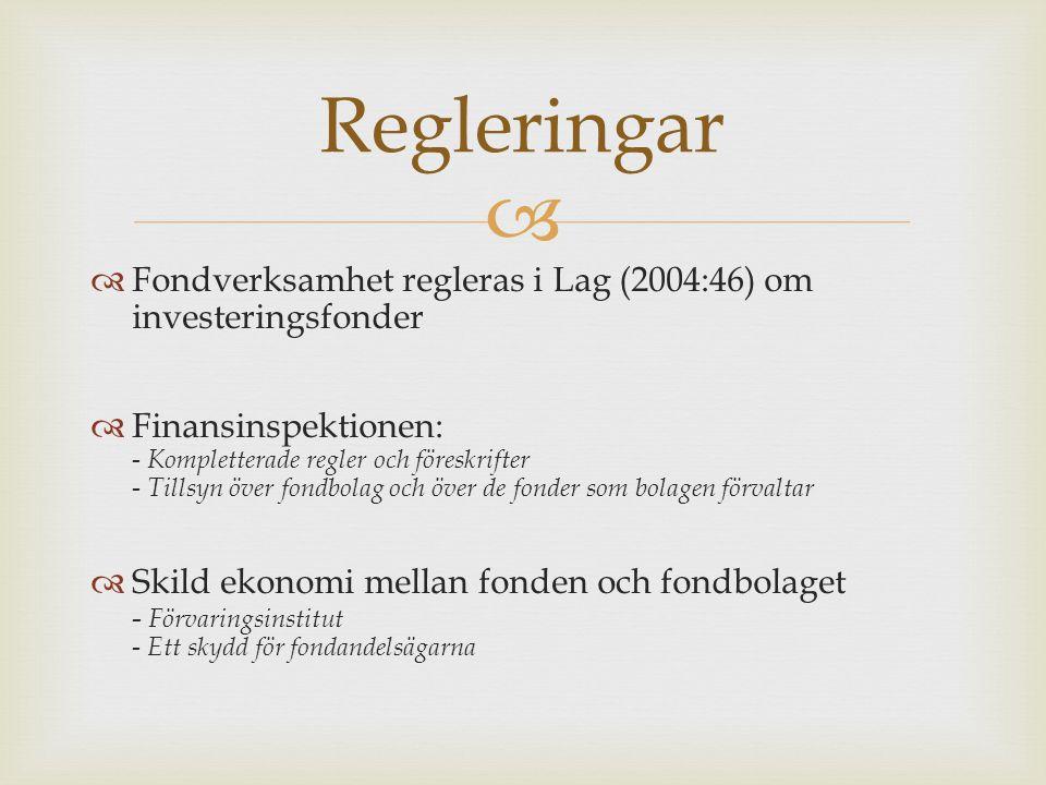   Fondverksamhet regleras i Lag (2004:46) om investeringsfonder  Finansinspektionen: - Kompletterade regler och föreskrifter - Tillsyn över fondbolag och över de fonder som bolagen förvaltar  Skild ekonomi mellan fonden och fondbolaget - Förvaringsinstitut - Ett skydd för fondandelsägarna Regleringar