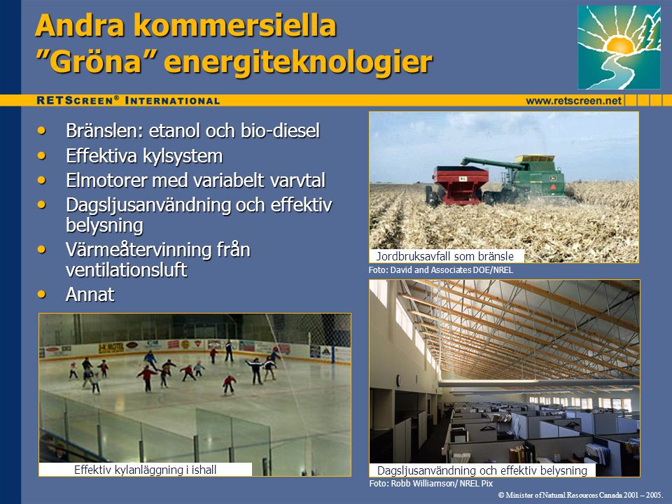 Andra kommersiella Gröna energiteknologier Bränslen: etanol och bio-diesel Bränslen: etanol och bio-diesel Effektiva kylsystem Effektiva kylsystem Elmotorer med variabelt varvtal Elmotorer med variabelt varvtal Dagsljusanvändning och effektiv belysning Dagsljusanvändning och effektiv belysning Värmeåtervinning från ventilationsluft Värmeåtervinning från ventilationsluft Annat Annat Foto: David and Associates DOE/NREL Foto: Robb Williamson/ NREL Pix Dagsljusanvändning och effektiv belysning Jordbruksavfall som bränsle © Minister of Natural Resources Canada 2001 – 2005.