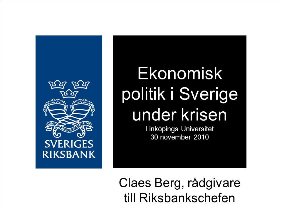 Ekonomisk politik i Sverige under krisen Linköpings Universitet 30 november 2010 Claes Berg, rådgivare till Riksbankschefen