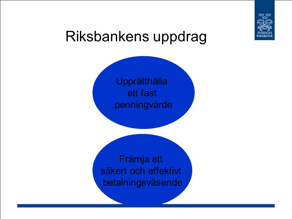 Riksbankens uppdrag Upprätthålla ett fast penningvärde Främja ett säkert och effektivt betalningsväsende