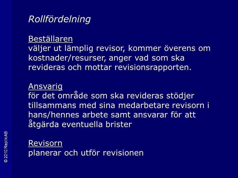 © 2010 Replik AB Rollfördelning Beställaren väljer ut lämplig revisor, kommer överens om kostnader/resurser, anger vad som ska revideras och mottar revisionsrapporten.