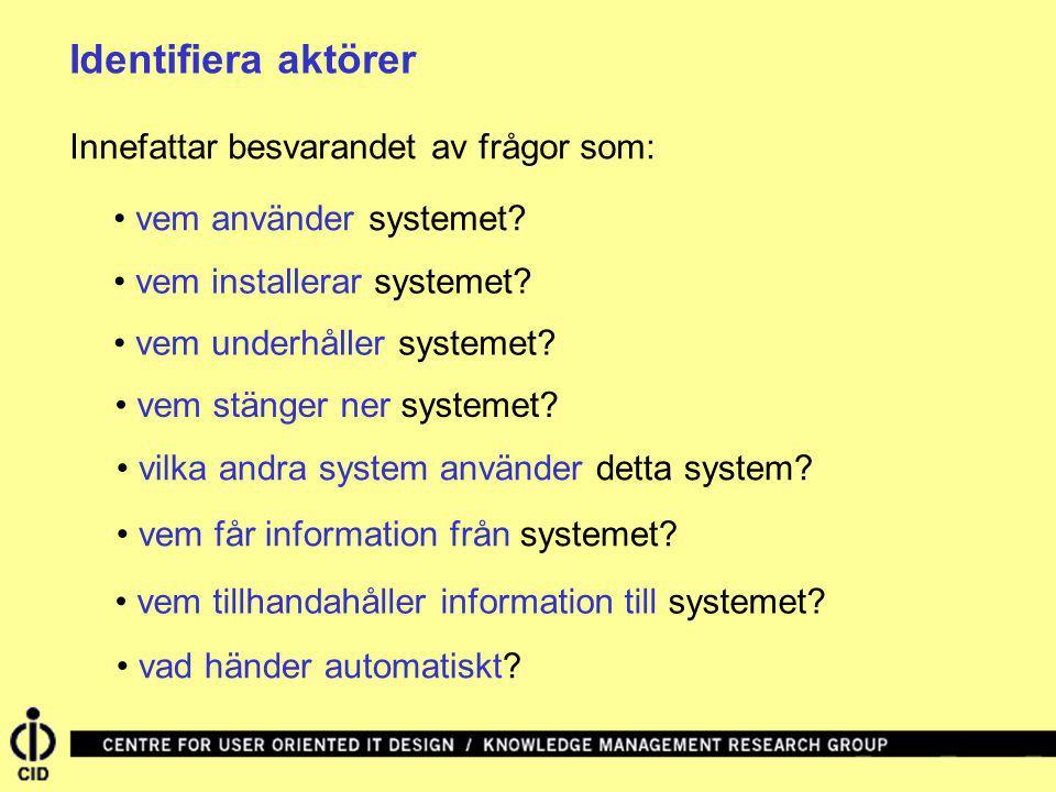Identifiera aktörer vem använder systemet? vem installerar systemet? vem underhåller systemet? vem stänger ner systemet? vilka andra system använder d