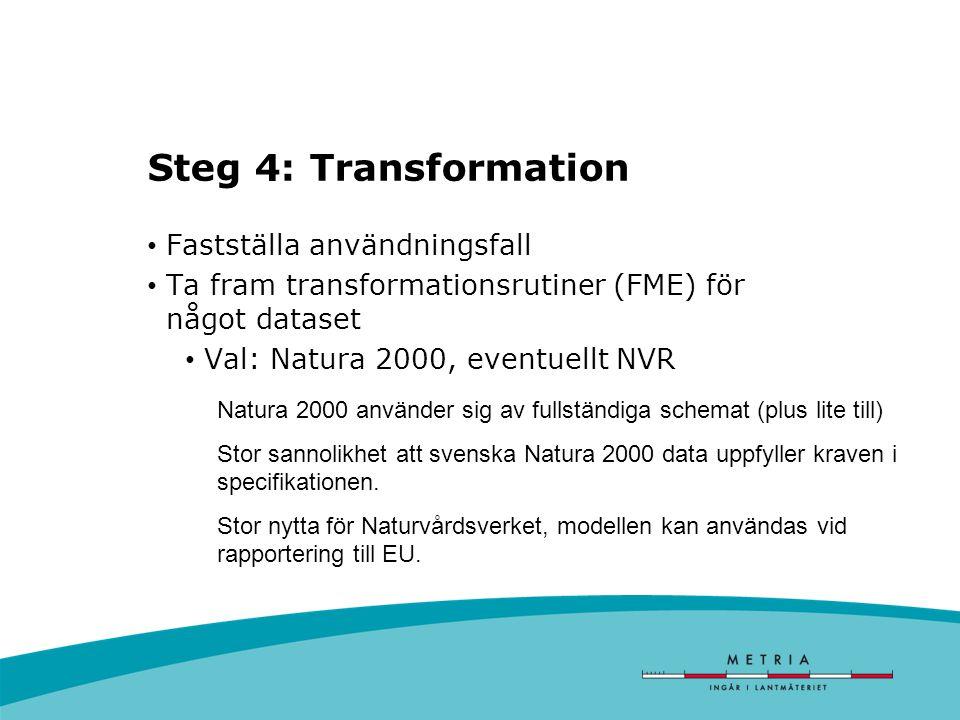 Steg 4: Transformation Fastställa användningsfall Ta fram transformationsrutiner (FME) för något dataset Val: Natura 2000, eventuellt NVR Natura 2000 använder sig av fullständiga schemat (plus lite till) Stor sannolikhet att svenska Natura 2000 data uppfyller kraven i specifikationen.