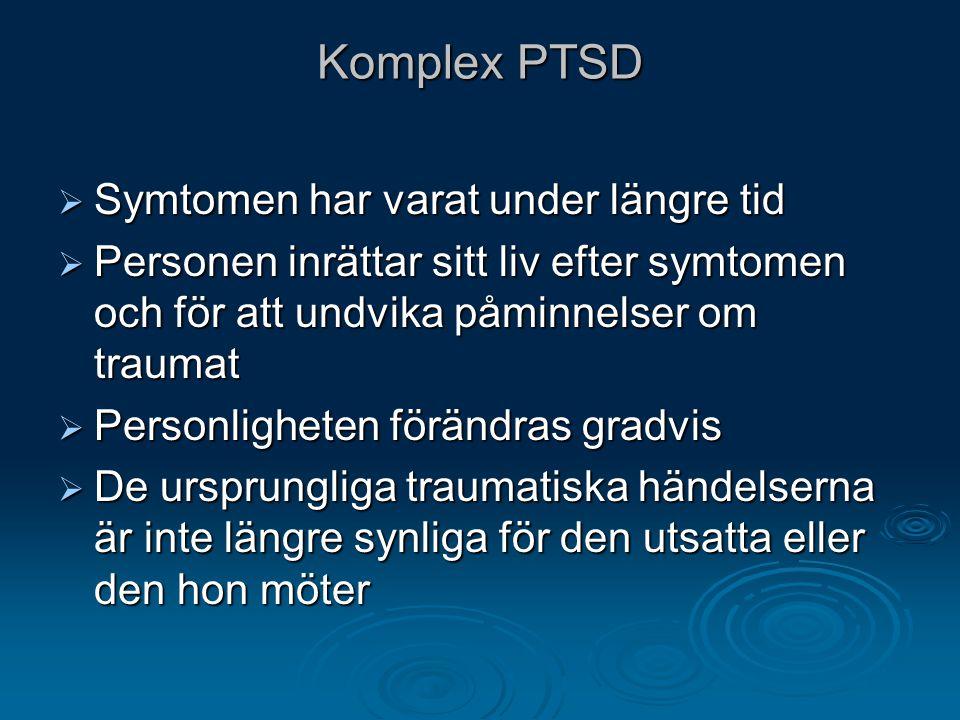 Komplex PTSD  Symtomen har varat under längre tid  Personen inrättar sitt liv efter symtomen och för att undvika påminnelser om traumat  Personligh