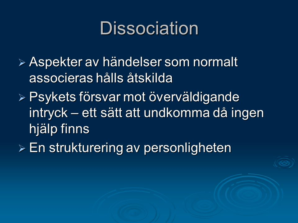 Dissociation  Aspekter av händelser som normalt associeras hålls åtskilda  Psykets försvar mot överväldigande intryck – ett sätt att undkomma då ing