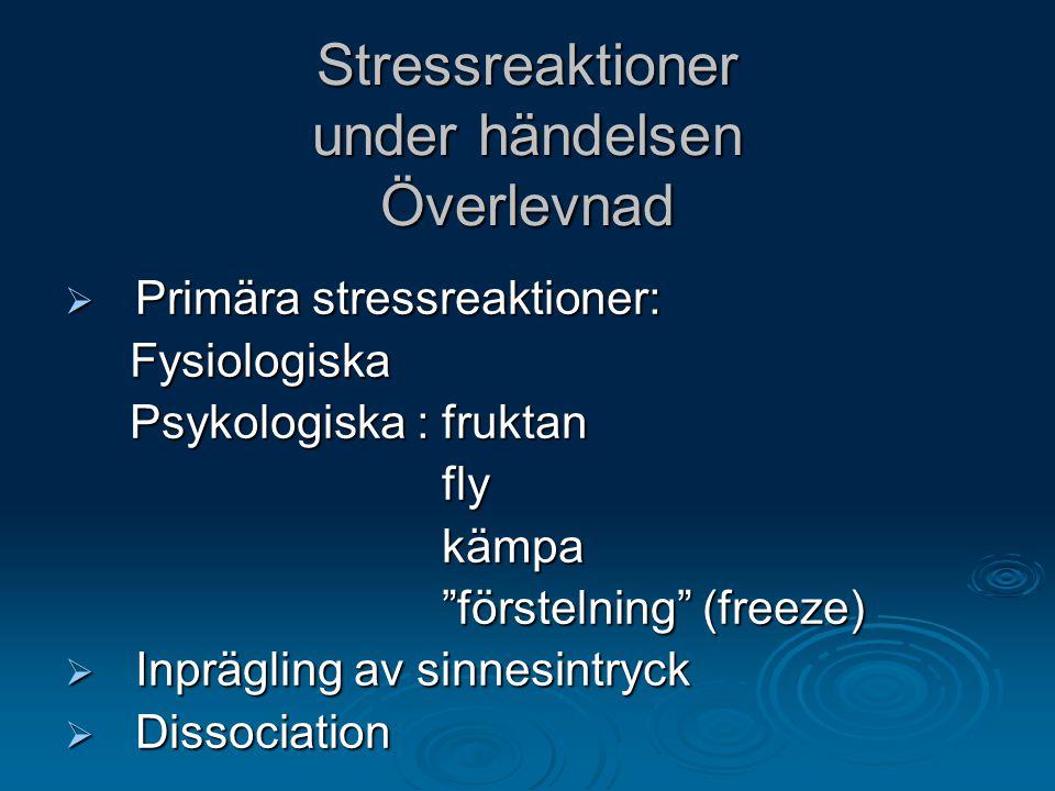 Stressreaktioner under händelsen Överlevnad  Primära stressreaktioner: Fysiologiska Fysiologiska Psykologiska : fruktan Psykologiska : fruktan fly fl