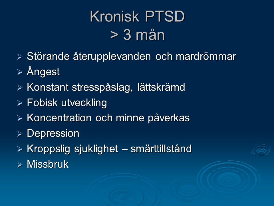 Kronisk PTSD > 3 mån  Störande återupplevanden och mardrömmar  Ångest  Konstant stresspåslag, lättskrämd  Fobisk utveckling  Koncentration och mi