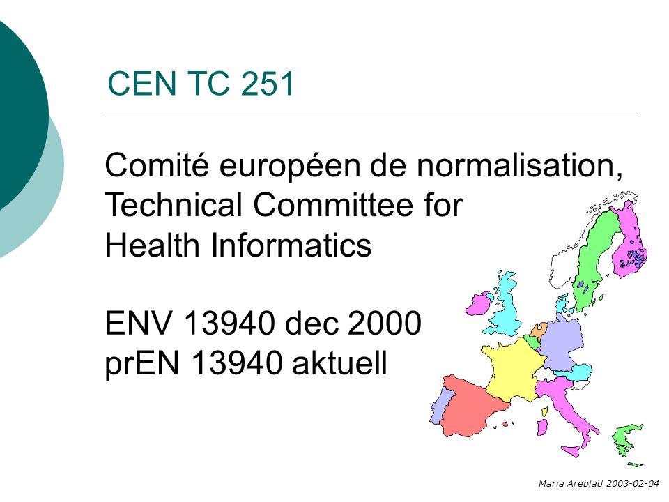 CEN TC 251 Comité européen de normalisation, Technical Committee for Health Informatics Maria Areblad 2003-02-04 ENV 13940 dec 2000 prEN 13940 aktuell
