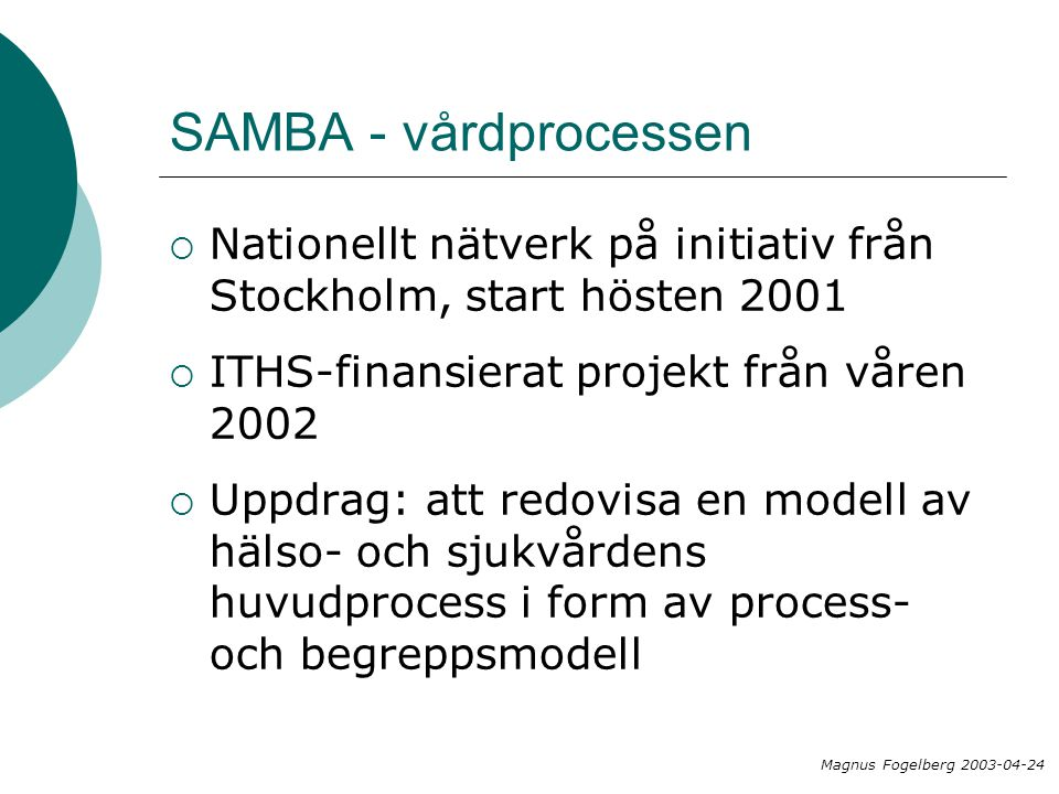 SAMBA - vårdprocessen  Nationellt nätverk på initiativ från Stockholm, start hösten 2001  ITHS-finansierat projekt från våren 2002  Uppdrag: att redovisa en modell av hälso- och sjukvårdens huvudprocess i form av process- och begreppsmodell Magnus Fogelberg 2003-04-24