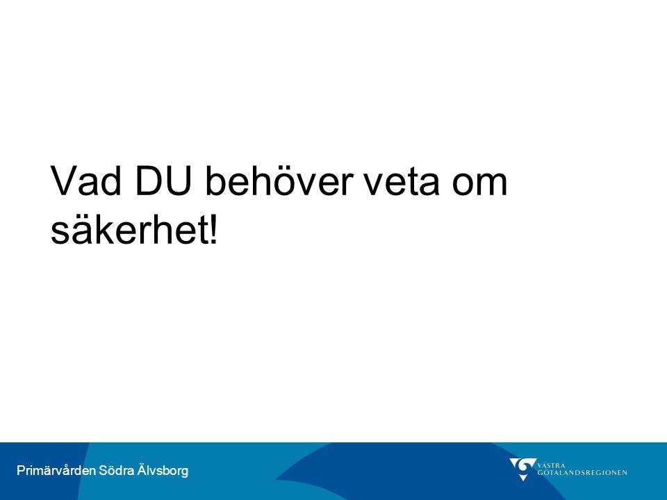 Primärvården Södra Älvsborg Vad DU behöver veta om säkerhet!