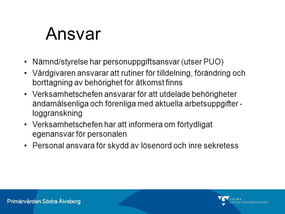 Primärvården Södra Älvsborg Ansvar Nämnd/styrelse har personuppgiftsansvar (utser PUO) Vårdgivaren ansvarar att rutiner för tilldelning, förändring och borttagning av behörighet för åtkomst finns Verksamhetschefen ansvarar för att utdelade behörigheter ändamålsenliga och förenliga med aktuella arbetsuppgifter - loggranskning Verksamhetschefen har att informera om förtydligat egenansvar för personalen Personal ansvara för skydd av lösenord och inre sekretess