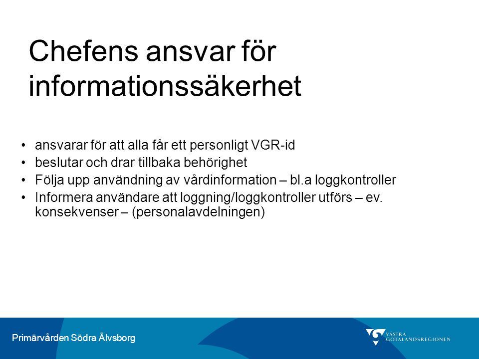 Primärvården Södra Älvsborg Chefens ansvar för informationssäkerhet ansvarar för att alla får ett personligt VGR-id beslutar och drar tillbaka behörighet Följa upp användning av vårdinformation – bl.a loggkontroller Informera användare att loggning/loggkontroller utförs – ev.