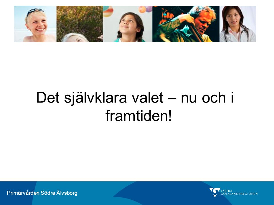 Primärvården Södra Älvsborg Det självklara valet – nu och i framtiden!
