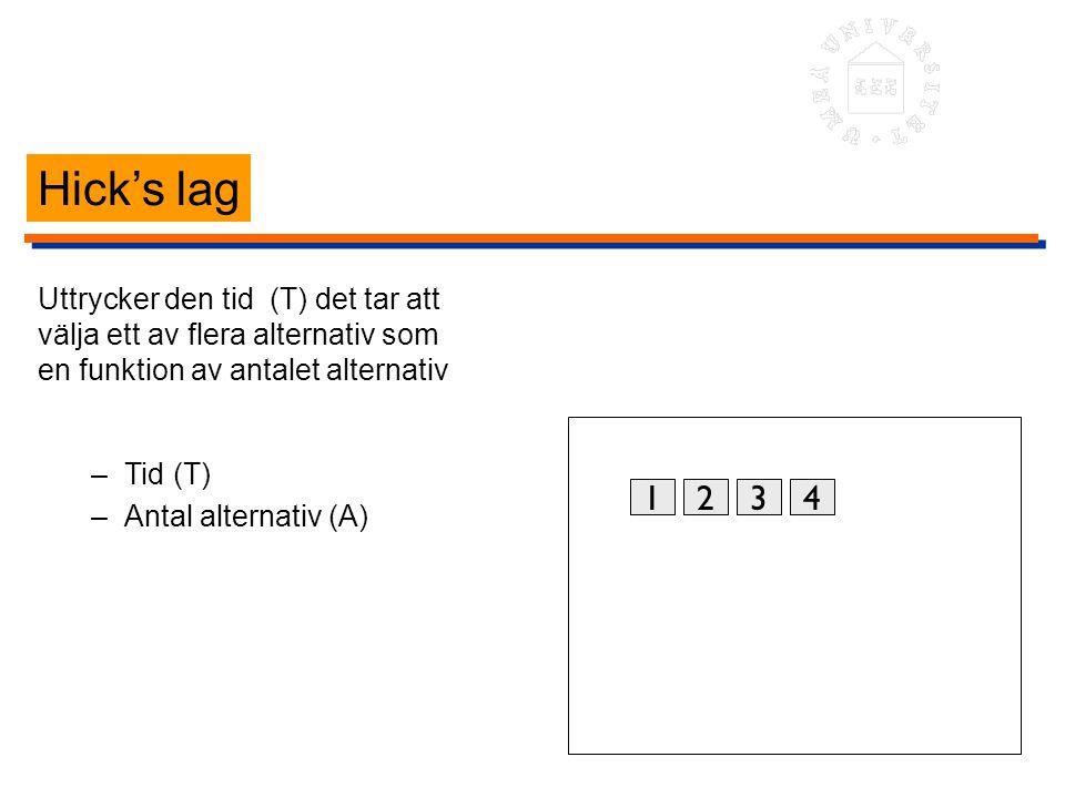 Hick's lag Uttrycker den tid (T) det tar att välja ett av flera alternativ som en funktion av antalet alternativ –Tid (T) –Antal alternativ (A) 1234