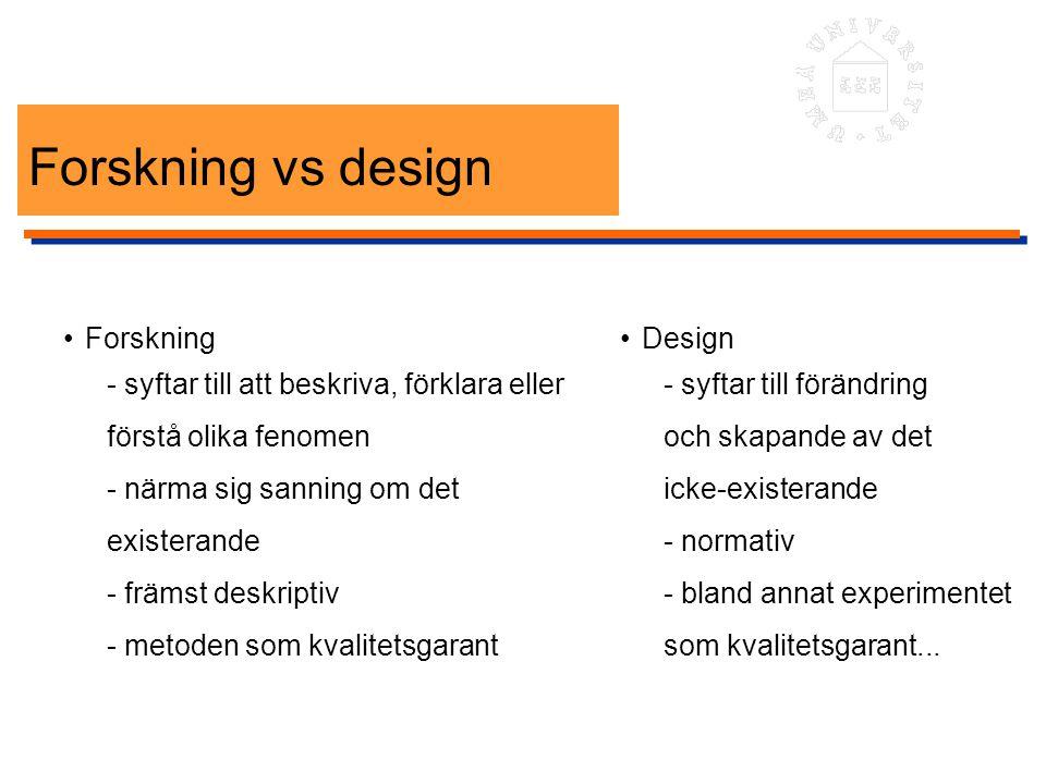 Forskning vs design Forskning - syftar till att beskriva, förklara eller förstå olika fenomen - närma sig sanning om det existerande - främst deskript