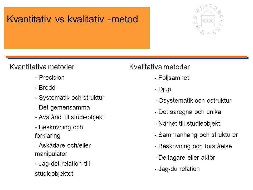 Kvantitativ vs kvalitativ -metod Kvantitativa metoder - Precision - Bredd - Systematik och struktur - Det gemensamma - Avstånd till studieobjekt - Bes