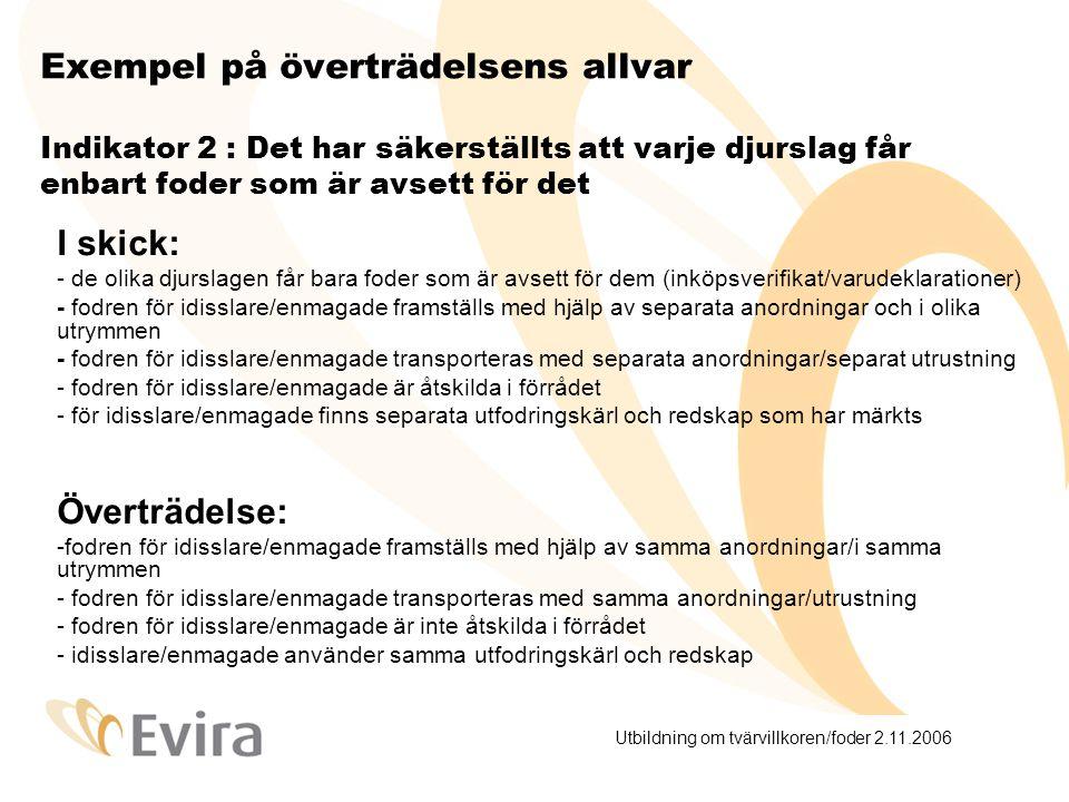 Utbildning om tvärvillkoren/foder 2.11.2006 Exempel på överträdelsens allvar Indikator 2 : Det har säkerställts att varje djurslag får enbart foder som är avsett för det I skick: - de olika djurslagen får bara foder som är avsett för dem (inköpsverifikat/varudeklarationer) - fodren för idisslare/enmagade framställs med hjälp av separata anordningar och i olika utrymmen - fodren för idisslare/enmagade transporteras med separata anordningar/separat utrustning - fodren för idisslare/enmagade är åtskilda i förrådet - för idisslare/enmagade finns separata utfodringskärl och redskap som har märkts Överträdelse: -fodren för idisslare/enmagade framställs med hjälp av samma anordningar/i samma utrymmen - fodren för idisslare/enmagade transporteras med samma anordningar/utrustning - fodren för idisslare/enmagade är inte åtskilda i förrådet - idisslare/enmagade använder samma utfodringskärl och redskap