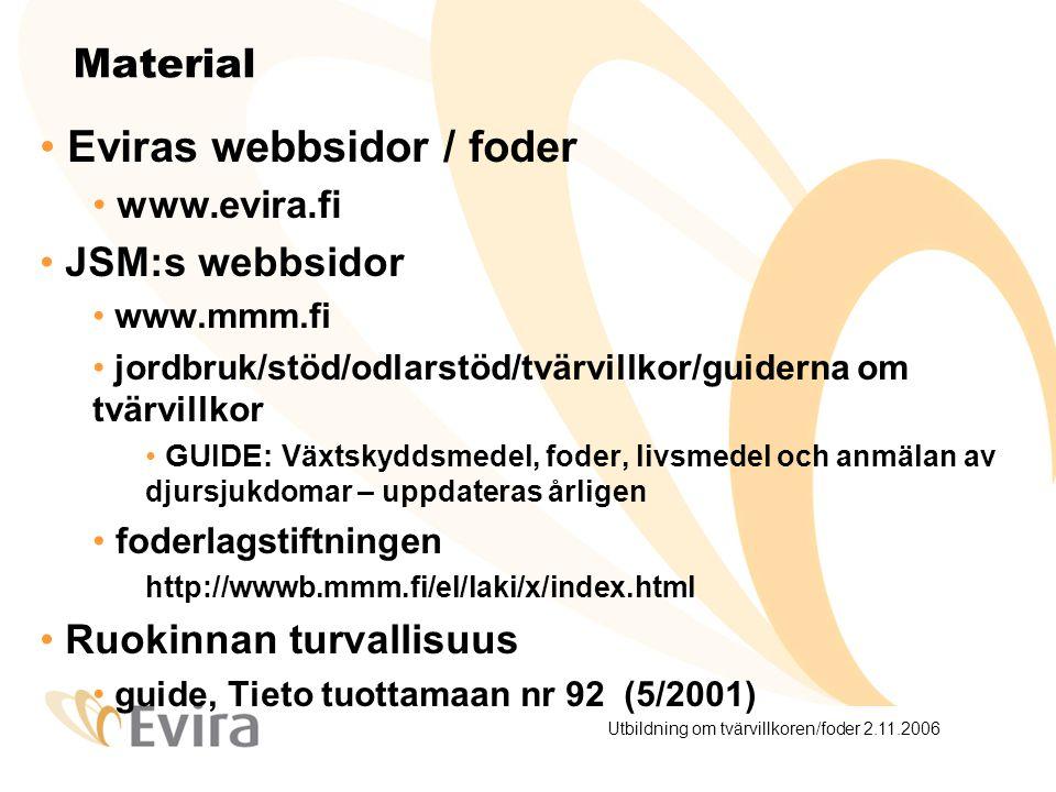 Utbildning om tvärvillkoren/foder 2.11.2006 Material Eviras webbsidor / foder www.evira.fi JSM:s webbsidor www.mmm.fi jordbruk/stöd/odlarstöd/tvärvillkor/guiderna om tvärvillkor GUIDE: Växtskyddsmedel, foder, livsmedel och anmälan av djursjukdomar – uppdateras årligen foderlagstiftningen http://wwwb.mmm.fi/el/laki/x/index.html Ruokinnan turvallisuus guide, Tieto tuottamaan nr 92 (5/2001)