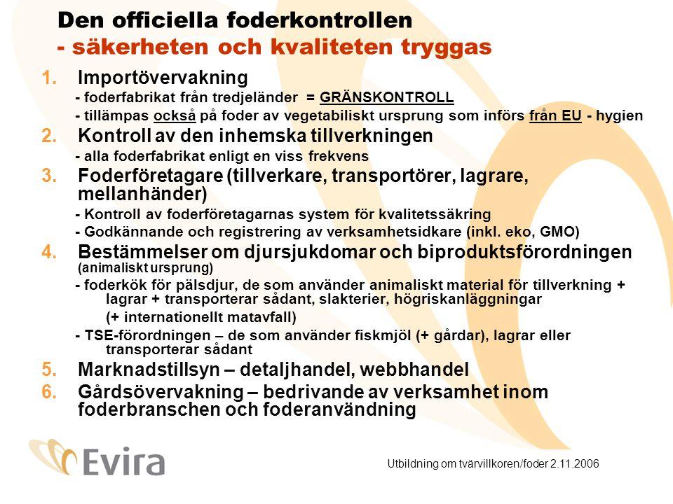Utbildning om tvärvillkoren/foder 2.11.2006 Den officiella foderkontrollen - säkerheten och kvaliteten tryggas 1.Importövervakning - foderfabrikat från tredjeländer = GRÄNSKONTROLL - tillämpas också på foder av vegetabiliskt ursprung som införs från EU - hygien 2.Kontroll av den inhemska tillverkningen - alla foderfabrikat enligt en viss frekvens 3.Foderföretagare (tillverkare, transportörer, lagrare, mellanhänder) - Kontroll av foderföretagarnas system för kvalitetssäkring - Godkännande och registrering av verksamhetsidkare (inkl.
