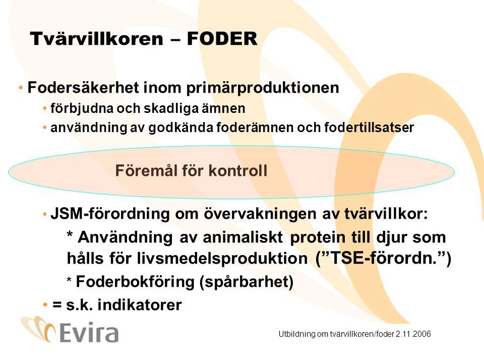 Utbildning om tvärvillkoren/foder 2.11.2006 Tvärvillkoren – FODER Fodersäkerhet inom primärproduktionen förbjudna och skadliga ämnen användning av godkända foderämnen och fodertillsatser Föremål för kontroll JSM-förordning om övervakningen av tvärvillkor: * Användning av animaliskt protein till djur som hålls för livsmedelsproduktion ( TSE-förordn. ) * Foderbokföring (spårbarhet) = s.k.