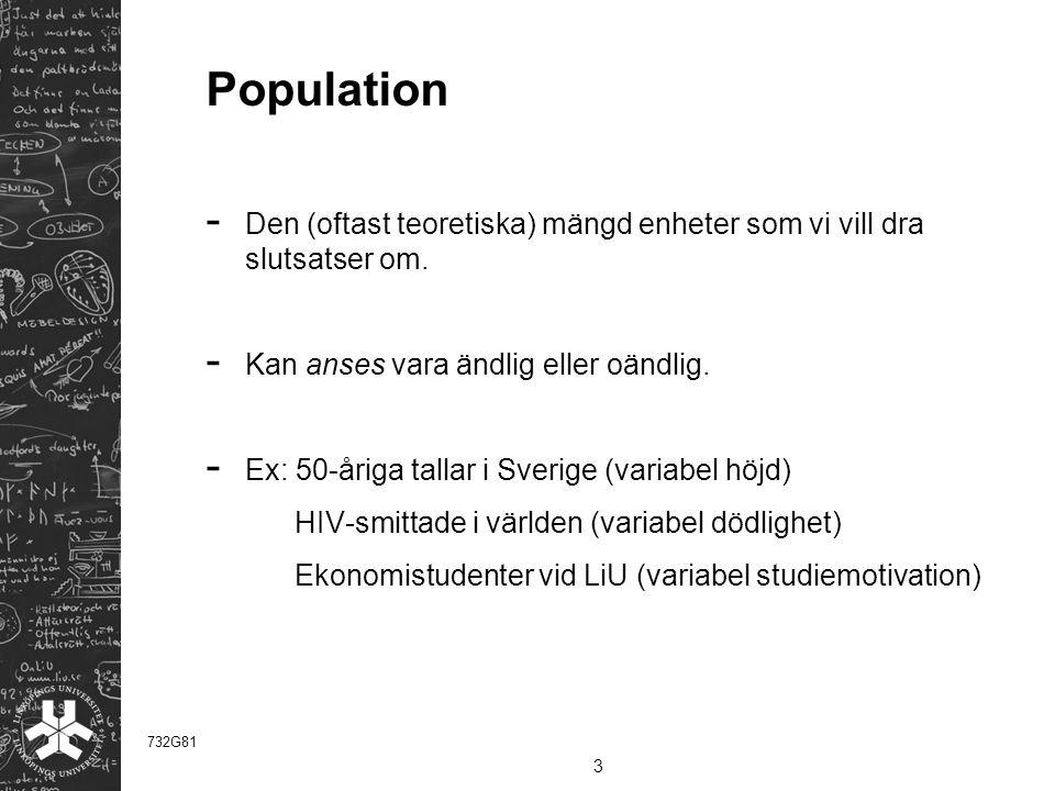 Population - Den (oftast teoretiska) mängd enheter som vi vill dra slutsatser om. - Kan anses vara ändlig eller oändlig. - Ex: 50-åriga tallar i Sveri