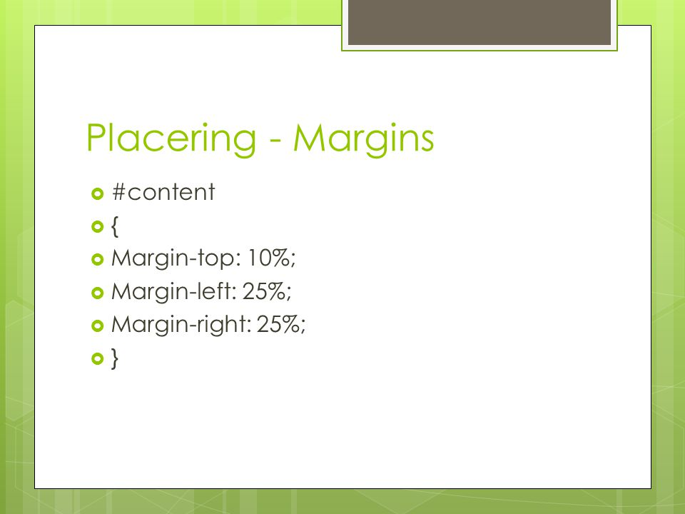 Placering - Margins  #content  {  Margin-top: 10%;  Margin-left: 25%;  Margin-right: 25%;  }