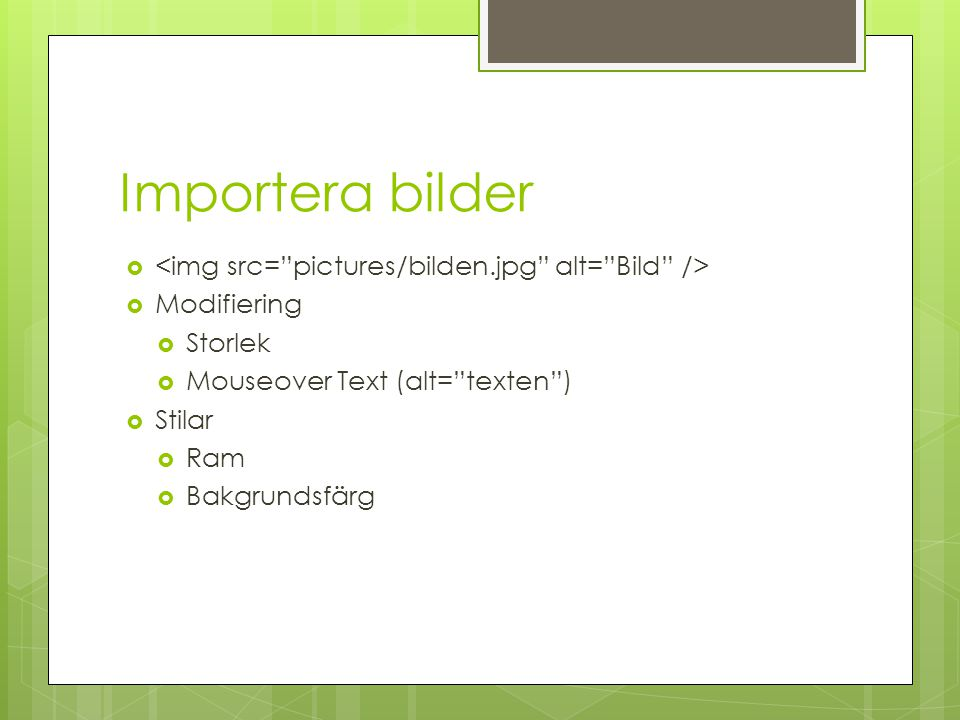 Importera bilder   Modifiering  Storlek  Mouseover Text (alt= texten )  Stilar  Ram  Bakgrundsfärg